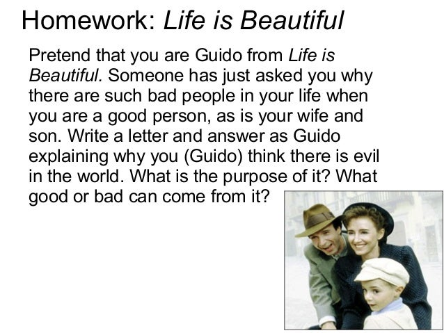 Homework: Life is Beautiful Pretend that you are Guido from Life is Beautiful. Someone has just asked you why there are su...