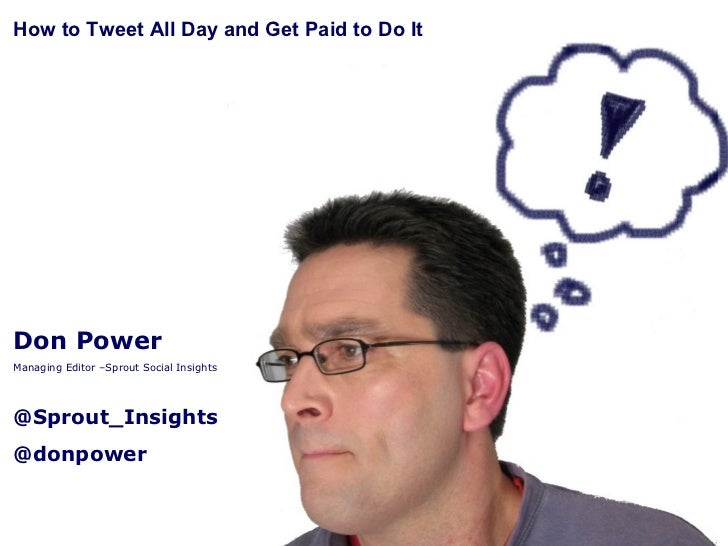 Don Power Managing Editor –Sprout Social Insights @Sprout_Insights @donpower How to Tweet All Day and Get Paid to Do It