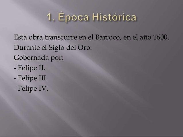 Esta obra transcurre en el Barroco, en el año 1600.Durante el Siglo del Oro.Gobernada por:- Felipe II.- Felipe III.- Felip...