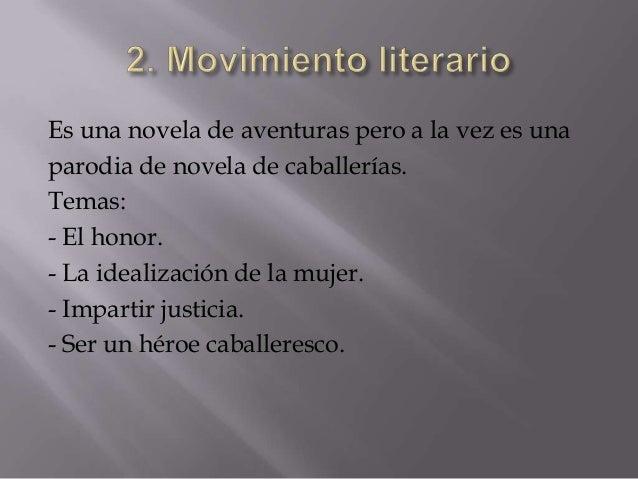 Es una novela de aventuras pero a la vez es unaparodia de novela de caballerías.Temas:- El honor.- La idealización de la m...