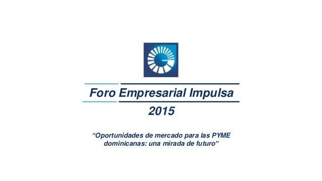 """1 Foro Empresarial Impulsa 2015 """"Oportunidades de mercado para las PYME dominicanas: una mirada de futuro"""""""