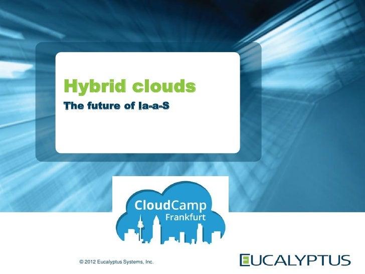 Hybrid cloudsThe future of Ia-a-S   © 2012 Eucalyptus Systems, Inc.