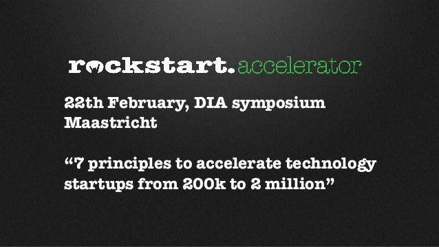 """22th February, DIA symposiumMaastricht""""7 principles to accelerate technologystartups from 200k to 2 million"""""""