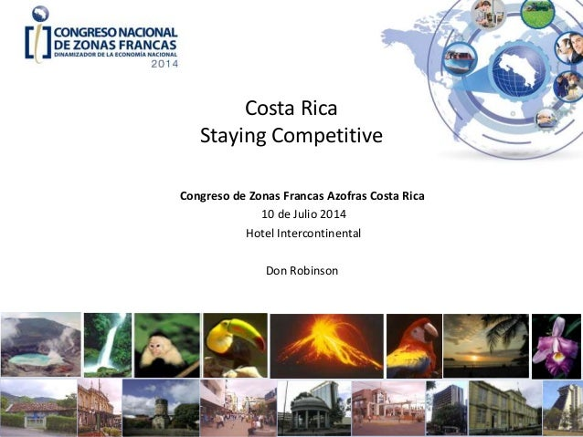 Costa Rica Staying Competitive Congreso de Zonas Francas Azofras Costa Rica 10 de Julio 2014 Hotel Intercontinental Don Ro...