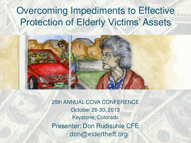 Overcoming Impediments to Effective Protection of Elderly Victims' Assets  25th ANNUAL COVA CONFERENCE October 28-30, 2013...