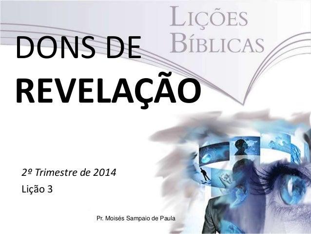 DONS DE REVELAÇÃO 2º Trimestre de 2014 Lição 3 Pr. Moisés Sampaio de Paula