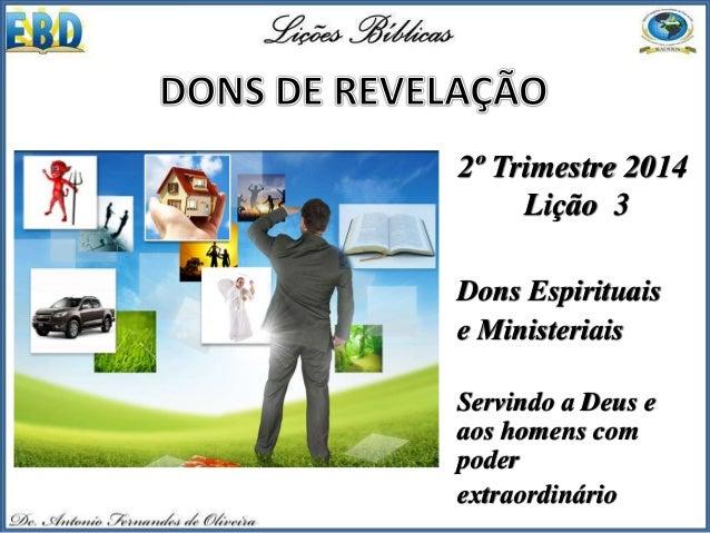 2º Trimestre 2014 Lição 3 Dons Espirituais e Ministeriais Servindo a Deus e aos homens com poder extraordinário