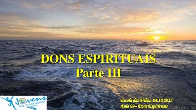 DONS ESPIRITUAIS Escola das Tribos. 04.10.2015 Aula 09– Dons Espirituais Parte III