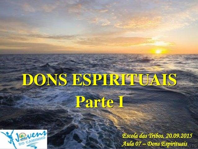 DONS ESPIRITUAIS Escola das Tribos. 20.09.2015 Aula 07 – Dons Espirituais Parte I