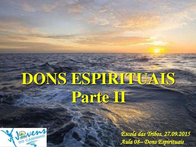 DONS ESPIRITUAIS Escola das Tribos. 27.09.2015 Aula 08– Dons Espirituais Parte II