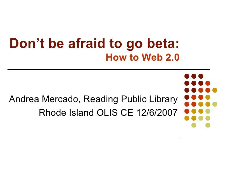 Don't be afraid to go beta: How to Web 2.0 Andrea Mercado, Reading Public Library Rhode Island OLIS CE 12/6/2007