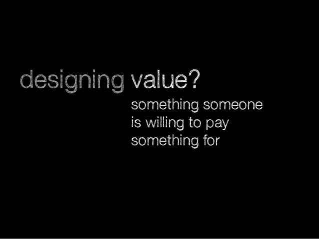 designing value? something someone is willing to pay something for