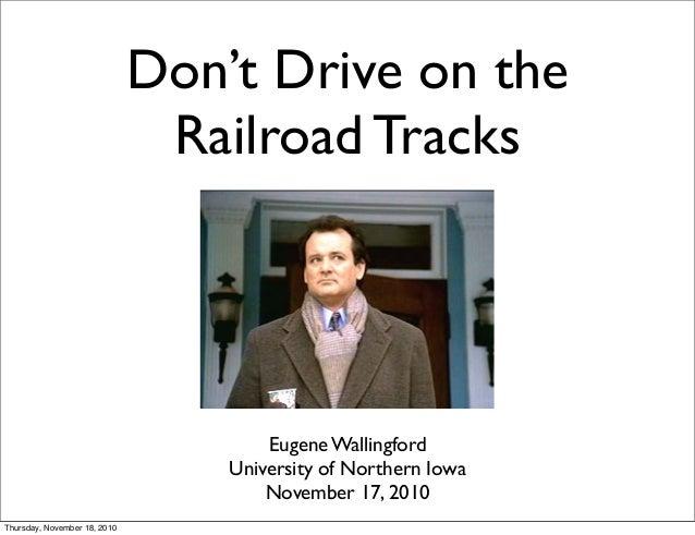 Don't Drive on the Railroad Tracks Eugene Wallingford University of Northern Iowa November 17, 2010 Thursday, November 18,...