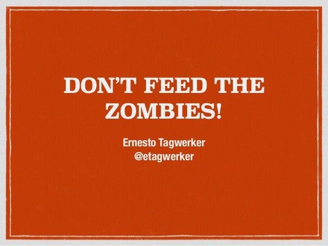 DON'T FEED THE ZOMBIES! Ernesto Tagwerker @etagwerker