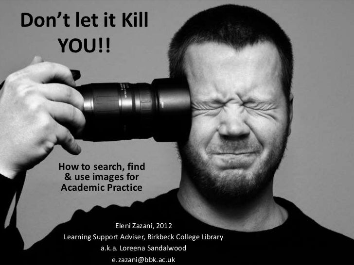 Don't let it Kill   YOU!!     How to search, find      & use images for     Academic Practice                      Eleni Z...