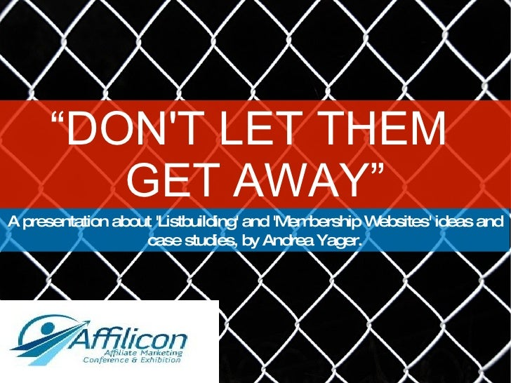 """"""" DON'T LET THEM  GET AWAY"""" A presentation about 'Listbuilding' and 'Membership Websites' ideas and case studies, by Andre..."""