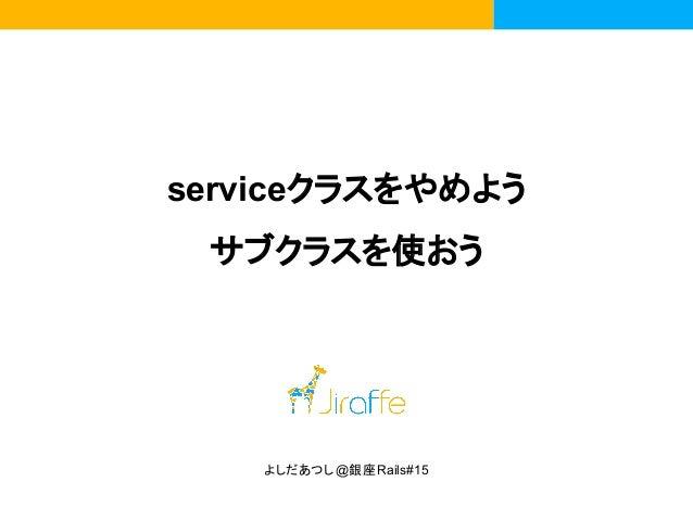 serviceクラスをやめよう サブクラスを使おう よしだあつし@銀座Rails#15