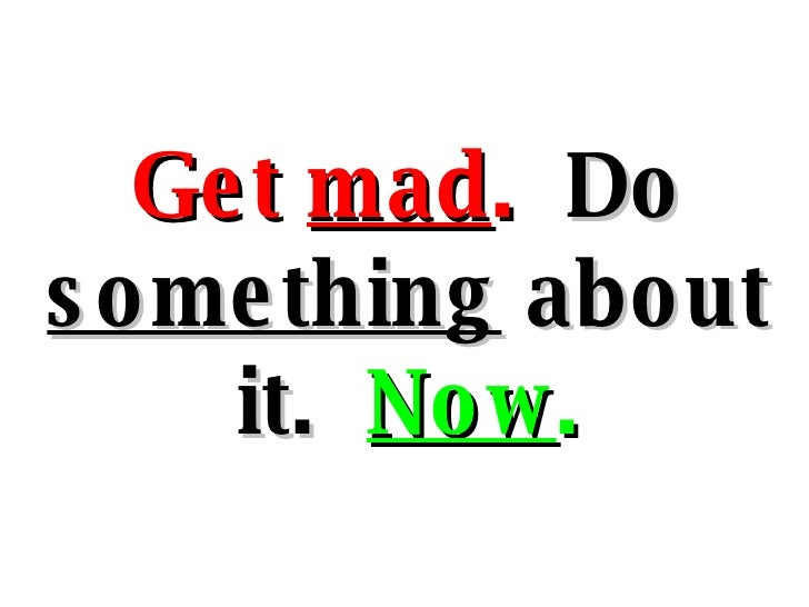 Get  mad .  Do  something  about it.  Now .