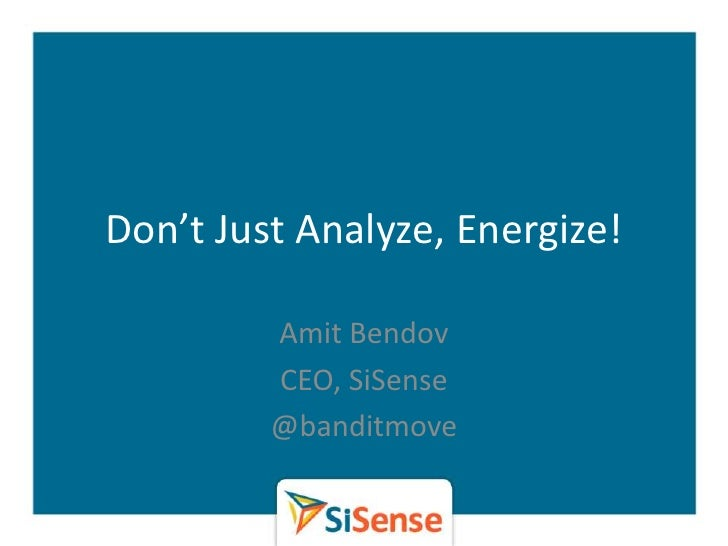 Don't Just Analyze, Energize!         Amit Bendov         CEO, SiSense         @banditmove