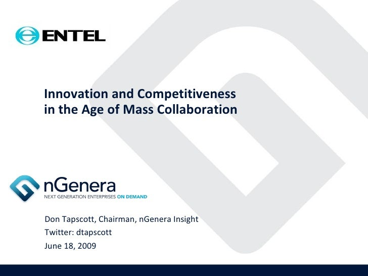 Innovation and Competitiveness in the Age of Mass Collaboration Don Tapscott, Chairman, nGenera Insight Twitter: dtapscott...