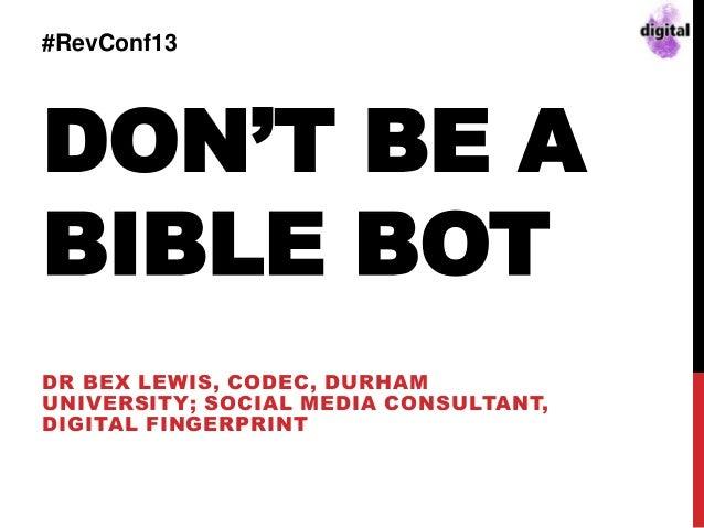 DON'T BE A BIBLE BOT DR BEX LEWIS, CODEC, DURHAM UNIVERSITY; SOCIAL MEDIA CONSULTANT, DIGITAL FINGERPRINT #RevConf13