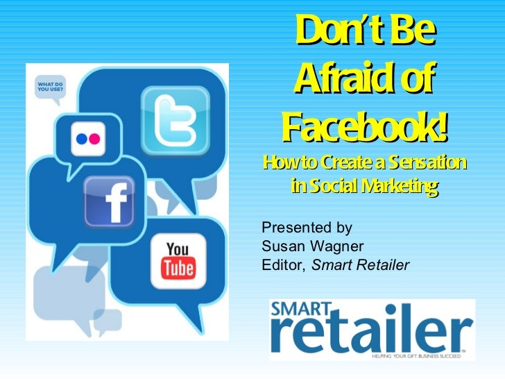 Don't Be   Afraid of  Facebook!How to Create a Sensation  in Social MarketingPresented bySusan WagnerEditor, Smart Retailer