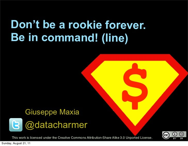 Don't be a rookie forever.      Be in command! (line)                 Giuseppe Maxia                 @datacharmer         ...