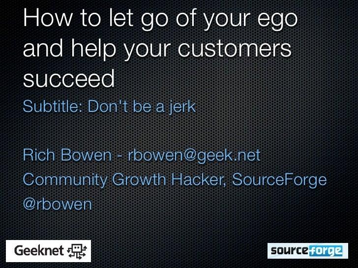 How to let go of your egoand help your customerssucceedSubtitle: Dont be a jerkRich Bowen - rbowen@geek.netCommunity Growt...