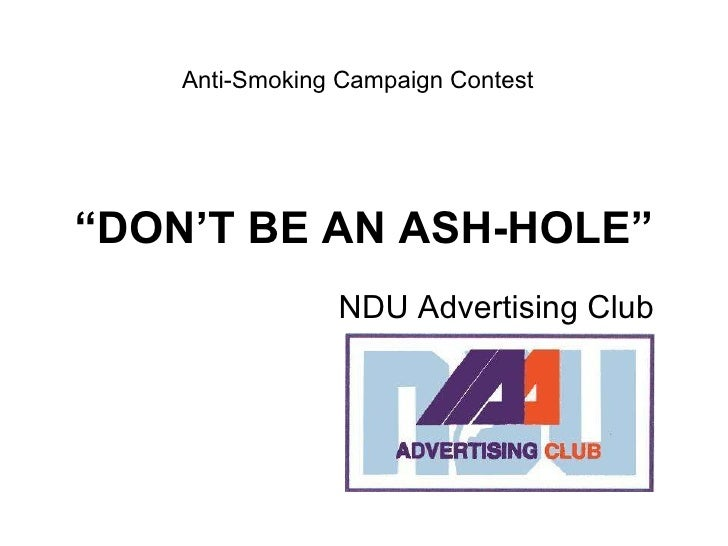 """ DON'T BE AN ASH-HOLE"" NDU Advertising Club Anti-Smoking Campaign Contest"