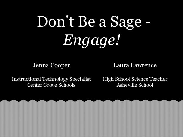 Dont Be a Sage -Engage!Jenna CooperInstructional Technology SpecialistCenter Grove SchoolsLaura LawrenceHigh School Scienc...