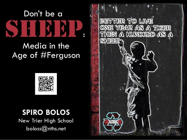 Don't be a SHEEP: Media in the Age of #Ferguson SPIRO BOLOS New Trier High School boloss@nths.net
