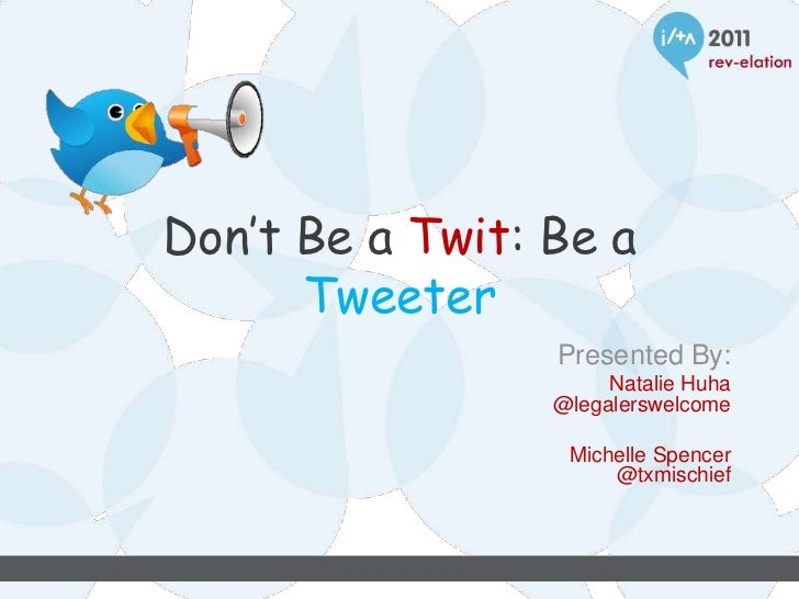Don't Be a Twit: Be a      Tweeter                 Presented By:                      Natalie Huha                 @legale...