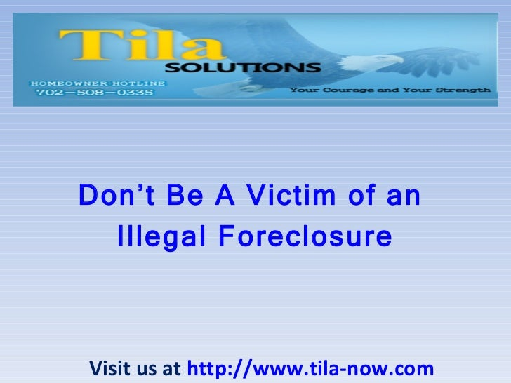 Don't Be A Victim of an  Illegal Foreclosure Visit us at  http://www.tila-now.com