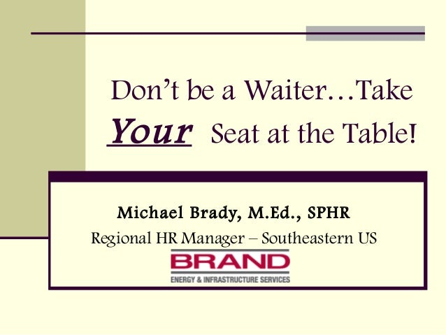 Don't be a Waiter…TakeYour Seat at the Table!Michael Brady, M.Ed., SPHRRegional HR Manager – Southeastern US