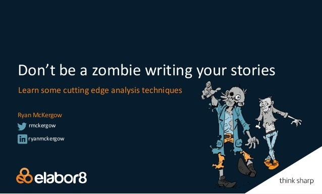 Don't be a zombie writing your stories Learn some cutting edge analysis techniques Ryan McKergow ryanmckergow rmckergow