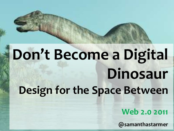 Don't Become a Digital            DinosaurDesign for the Space Between                   Web 2.0 2011                  @sa...