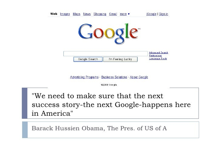 """We need to make sure that the next success story-the next Google-happens here in America"" Barack Hussien Obama,..."