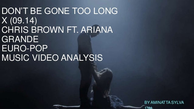 DON'T BE GONE TOO LONG  X (09.14)  CHRIS BROWN FT. ARIANA  GRANDE  EURO-POP  MUSIC VIDEO ANALYSIS  BY AMINATTA SYLVA  13H