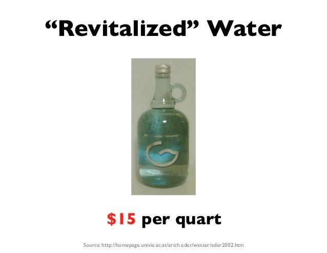 """Revitalized"" Water            $15 per quart   Source: http://homepage.univie.ac.at/erich.eder/wasser/eder2002.htm"