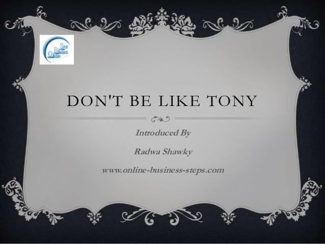 DON'T BE LIKE TONY Introduced By Radwa Shawky www.online-business-steps.com