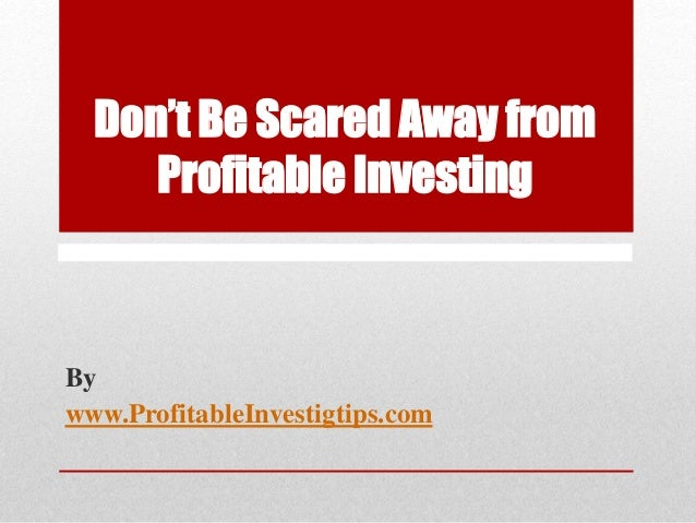 Don't Be Scared Away from Profitable Investing By www.ProfitableInvestigtips.com