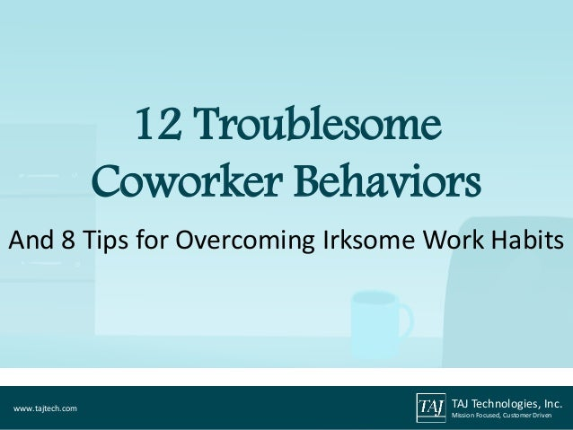 And 8 Tips for Overcoming Irksome Work Habits 12 Troublesome Coworker Behaviors TAJ Technologies, Inc. Mission Focused, Cu...