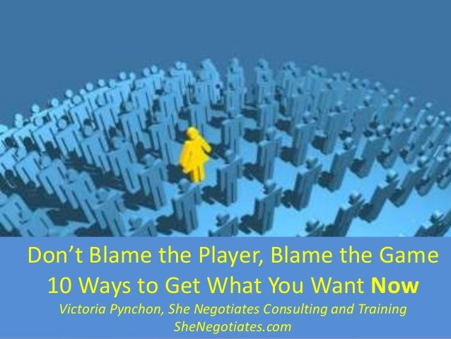 Don't Blame the Player, Blame the Game 10 Ways to Get What You Want Now Victoria Pynchon, She Negotiates Consulting and Tr...