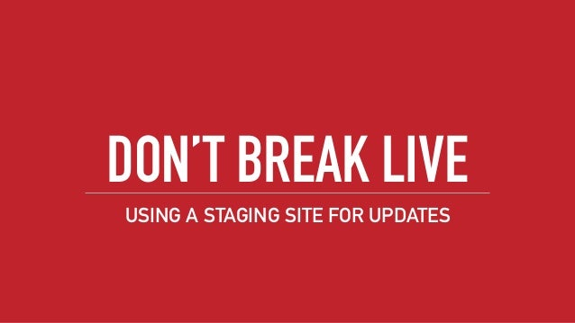 DON'T BREAK LIVE USING A STAGING SITE FOR UPDATES