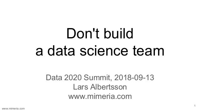 www.mimeria.com Don't build a data science team Data 2020 Summit, 2018-09-13 Lars Albertsson www.mimeria.com 1