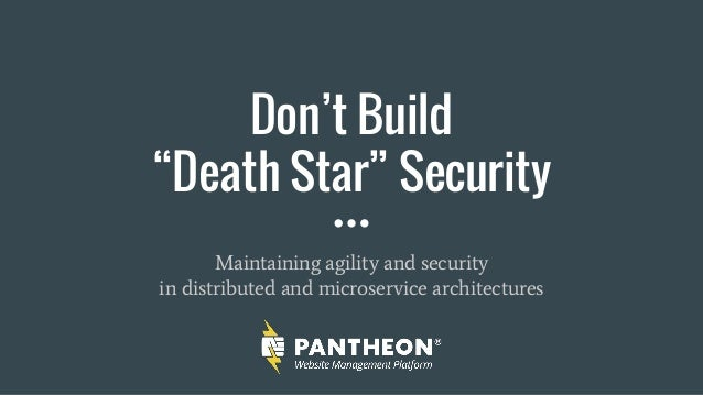 "Don't Build ""Death Star"" Security Maintaining agility and security in distributed and microservice architectures"