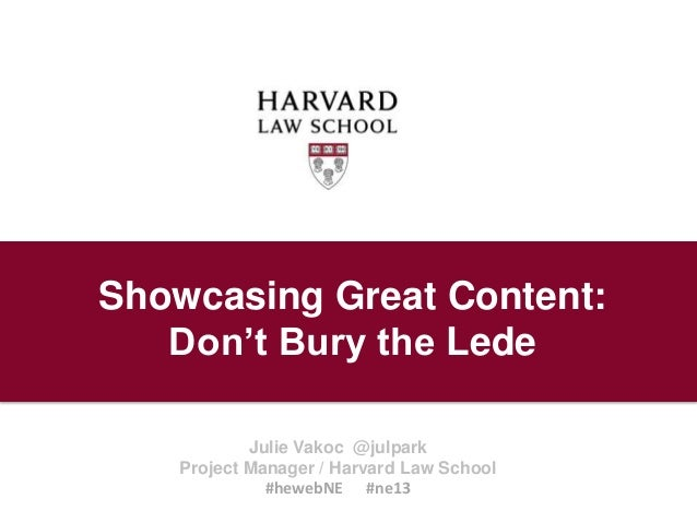 Showcasing Great Content: Don't Bury the Lede Julie Vakoc @julpark Project Manager / Harvard Law School #hewebNE #ne13