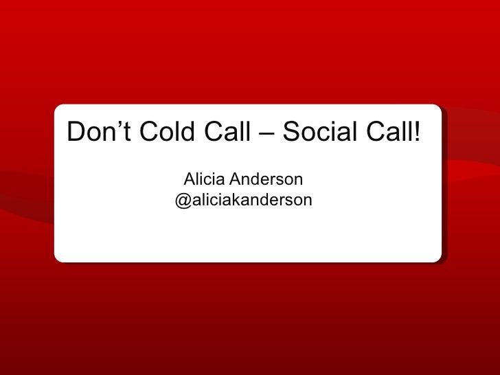 Don't Cold Call – Social Call!          Alicia Anderson         @aliciakanderson