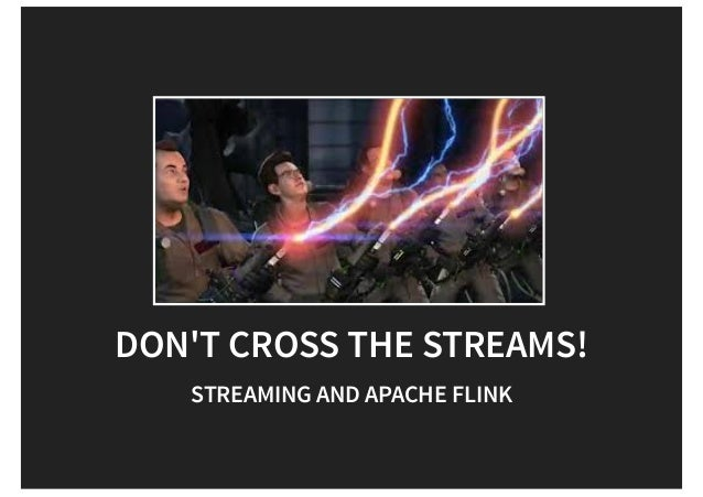 DON'T CROSS THE STREAMS! STREAMING AND APACHE FLINK