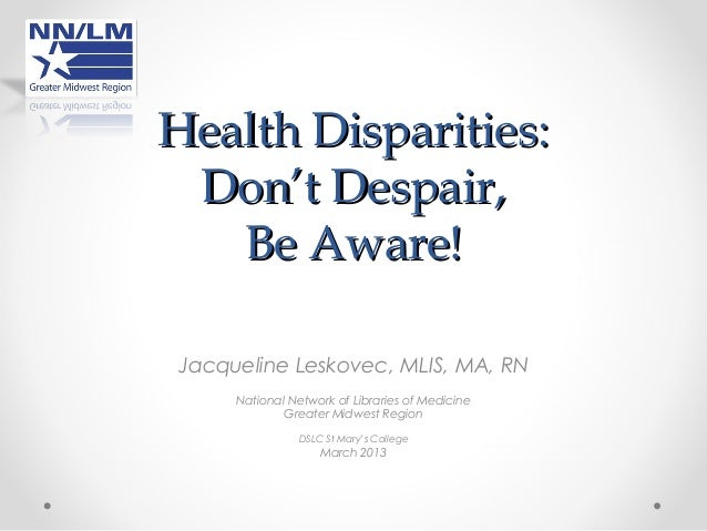 Health Disparities: Don't Despair,   Be Aware!Jacqueline Leskovec, MLIS, MA, RN     National Network of Libraries of Medic...